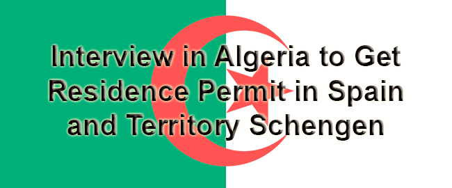 Interview in Algeria to Get Residence Permit in Spain and Territory Schengen